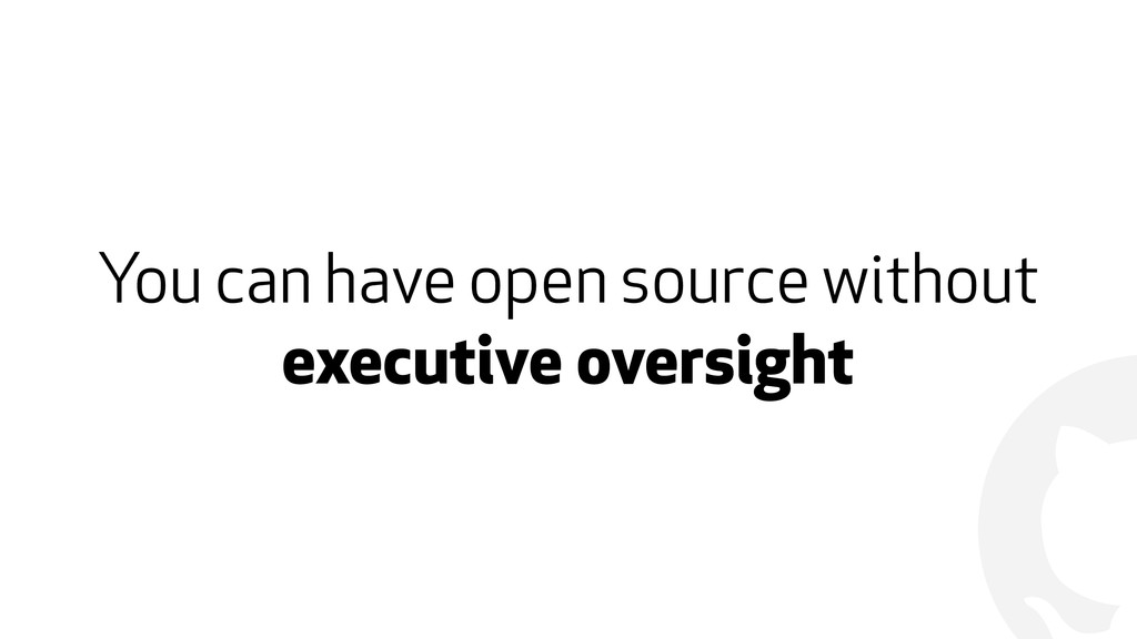 ! You can have open source without executive ov...