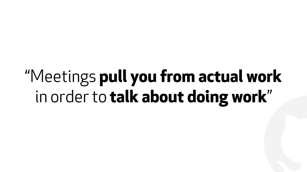 """! """"Meetings pull you from actual work in order ..."""