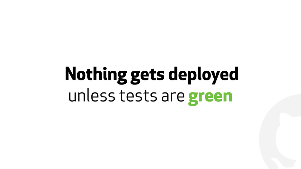 ! Nothing gets deployed unless tests are green