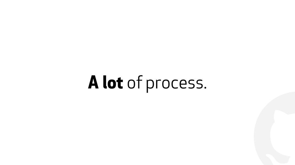 ! A lot of process.