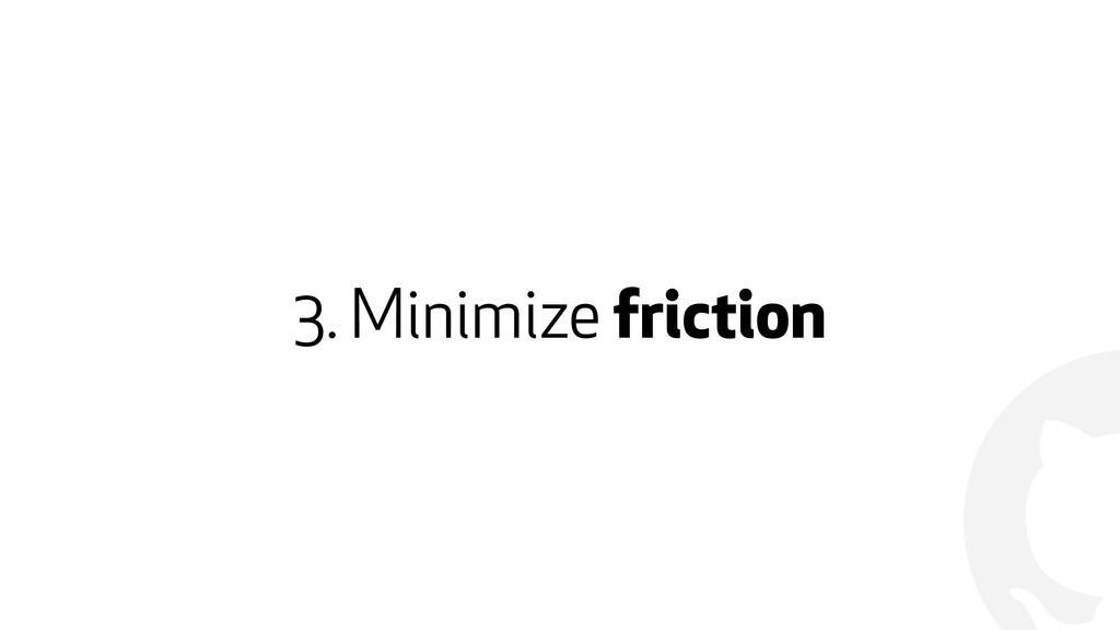 ! 3. Minimize friction