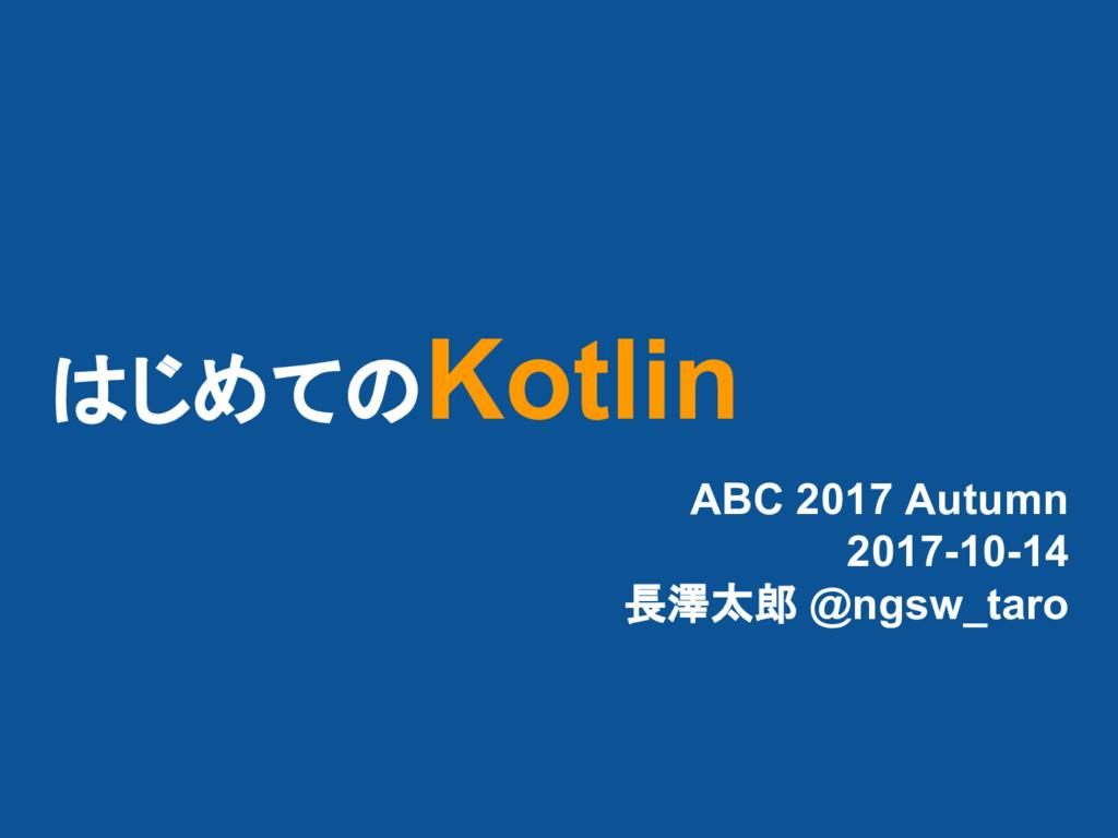 はじめてのKotlin ABC 2017 Autumn 2017-10-14 長澤太郎 @ng...