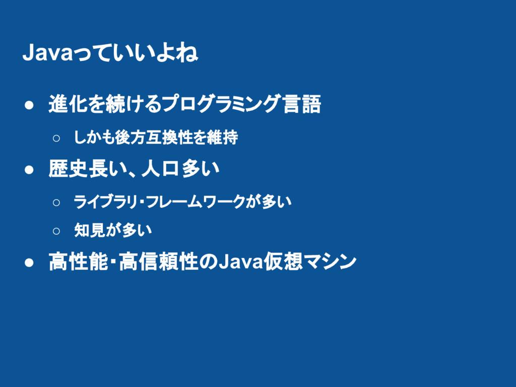 Javaっていいよね ● 進化を続けるプログラミング言語 ○ しかも後方互換性を維持 ● 歴史...