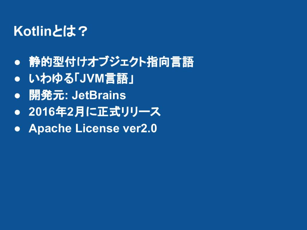 Kotlinとは? ● 静的型付けオブジェクト指向言語 ● いわゆる「JVM言語」 ● 開発元...