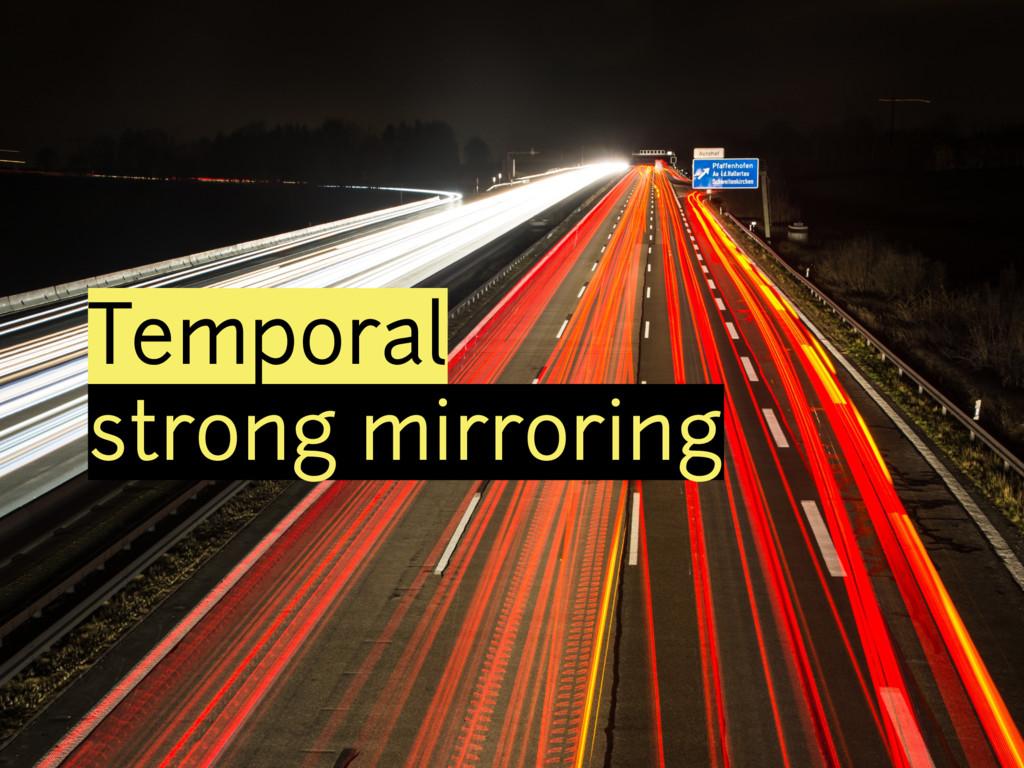 Temporal strong mirroring