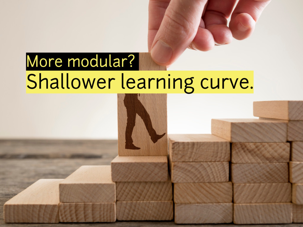 More modular? Shallower learning curve.