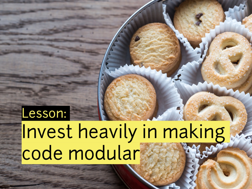 Lesson: Invest heavily in making code modular