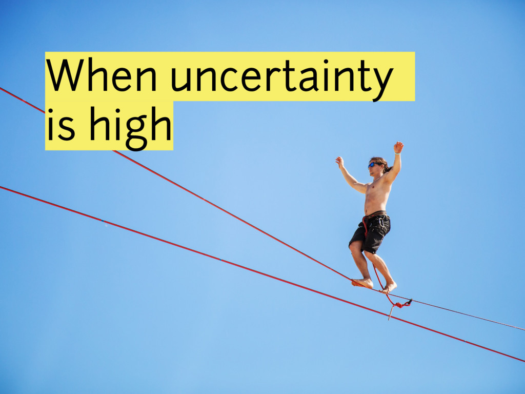 When uncertainty is high