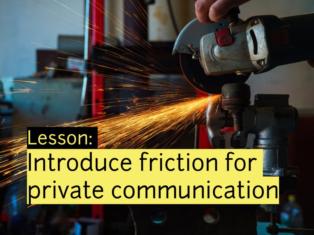 Lesson: Introduce friction for private communic...
