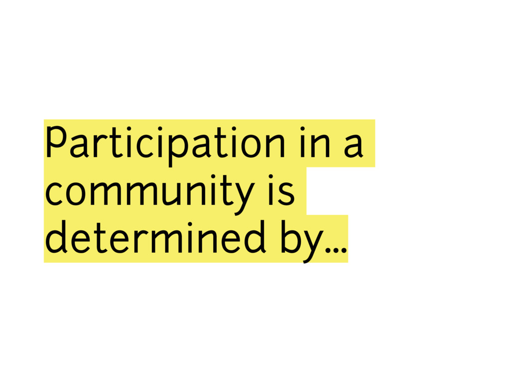 Participation in a community is determined by…