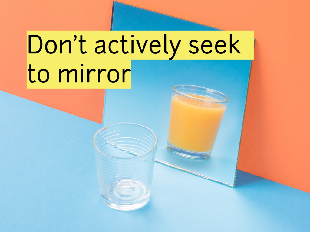 Don't actively seek to mirror