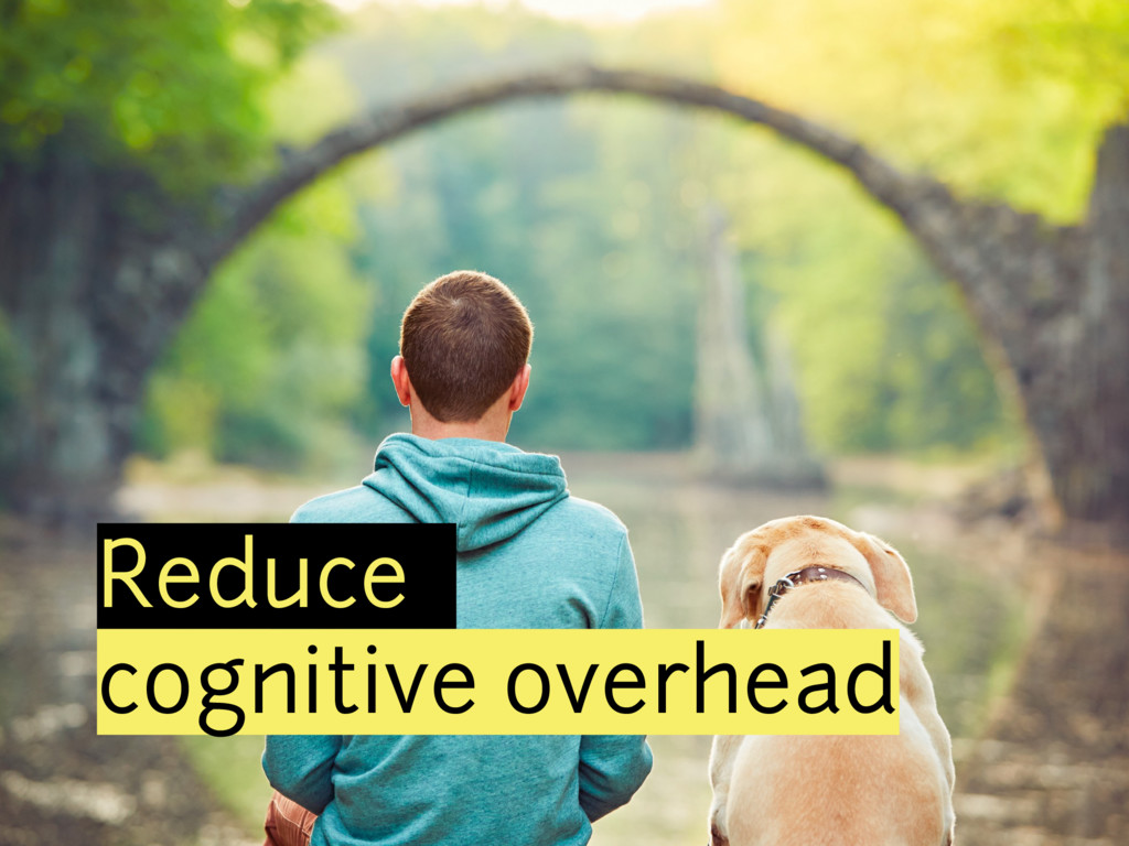 Reduce cognitive overhead