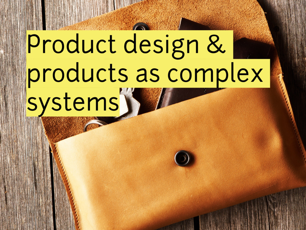 Product design & products as complex systems