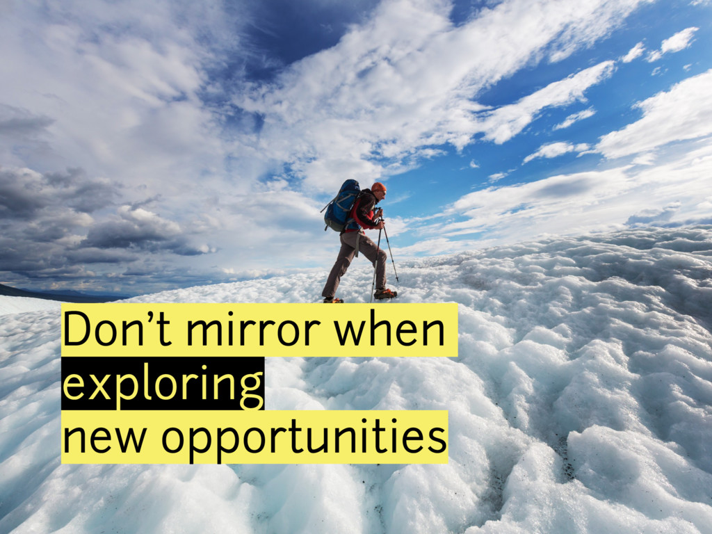 Don't mirror when exploring new opportunities