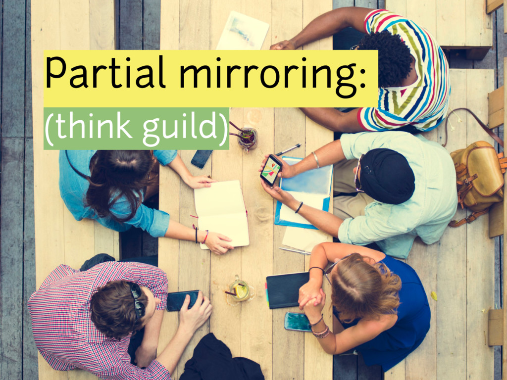 Partial mirroring: (think guild)
