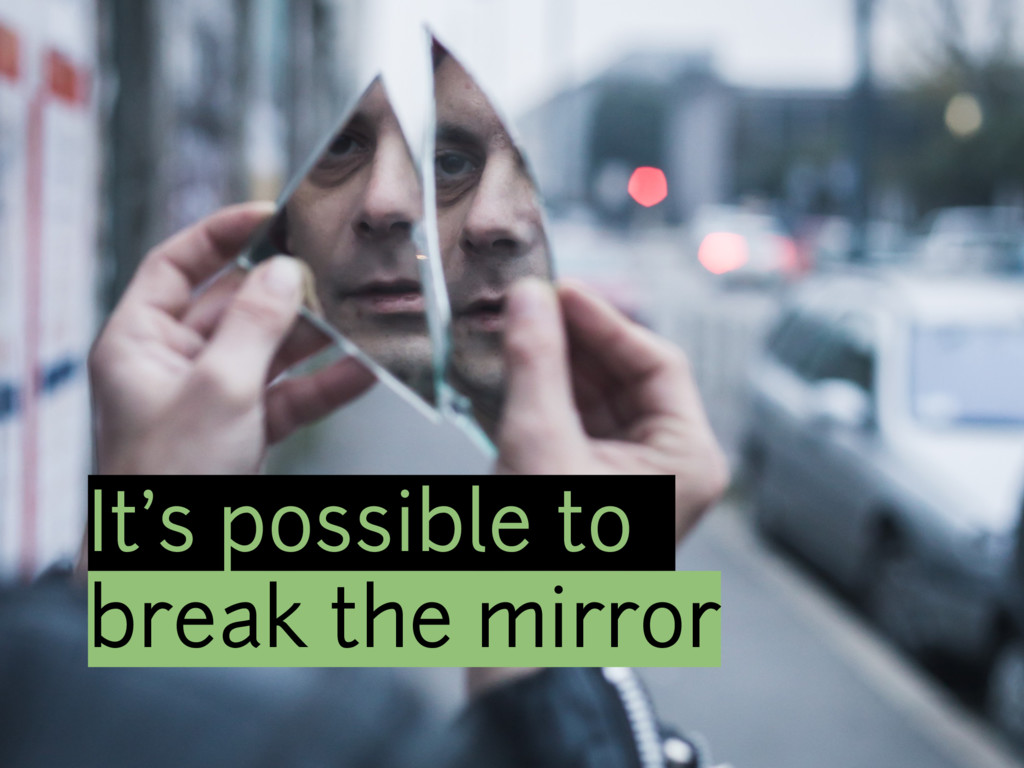 It's possible to break the mirror