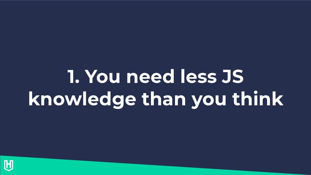 1. You need less JS knowledge than you think