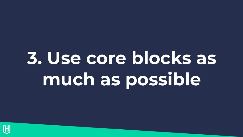 3. Use core blocks as much as possible