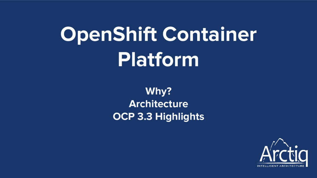 OpenShift Container Platform Why? Architecture ...
