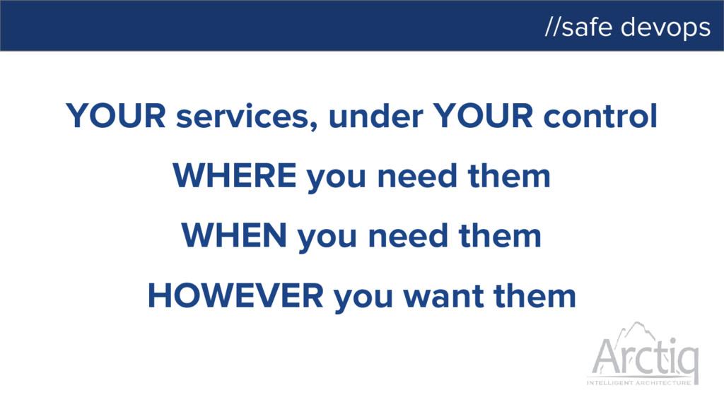 //safe devops YOUR services, under YOUR control...