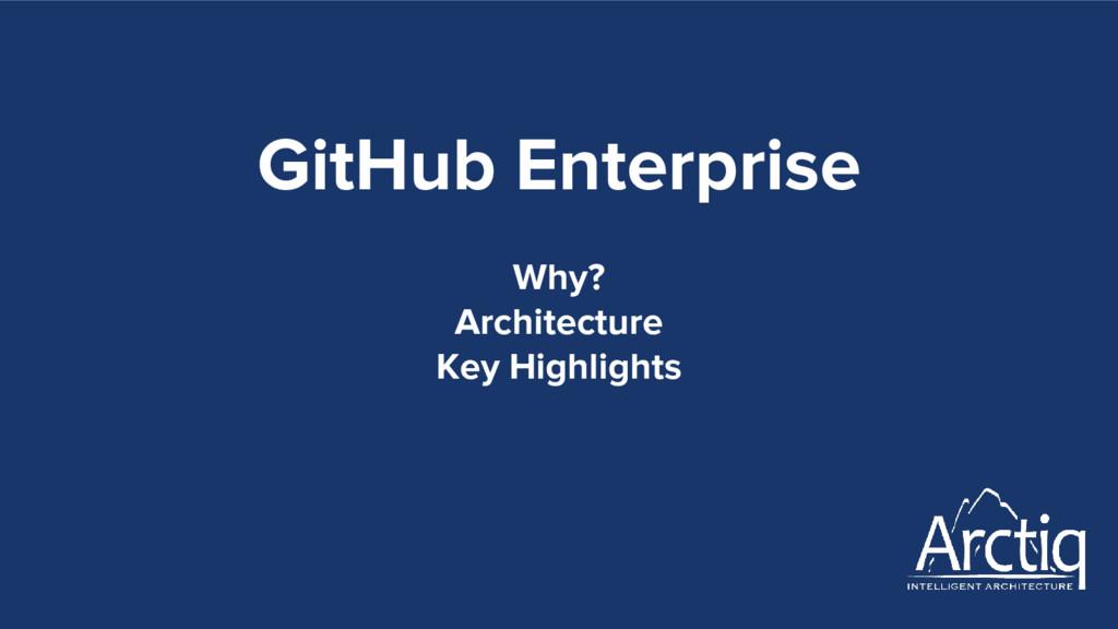 GitHub Enterprise Why? Architecture Key Highlig...