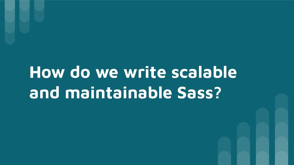 How do we write scalable and maintainable Sass?