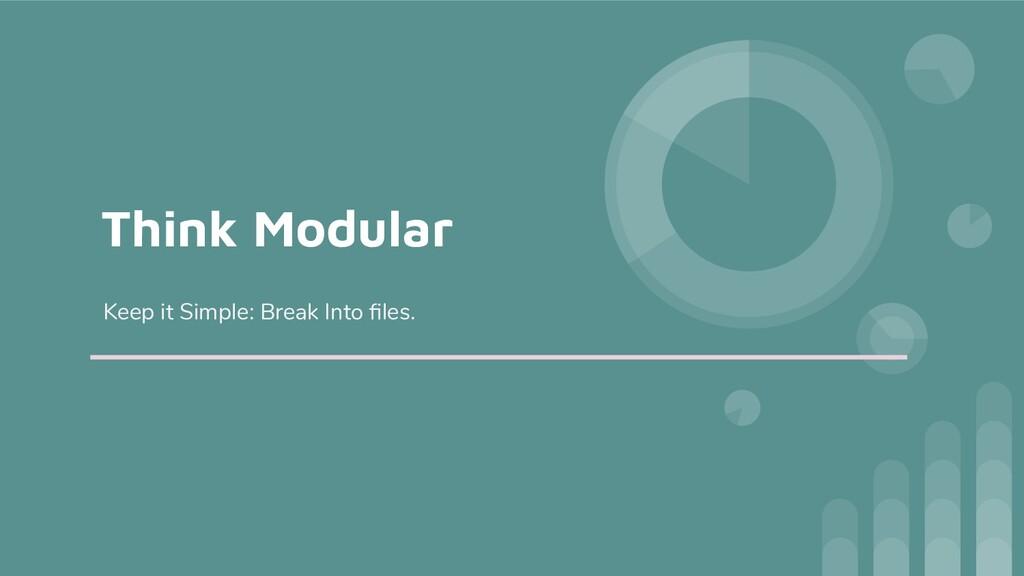 Think Modular Keep it Simple: Break Into files.