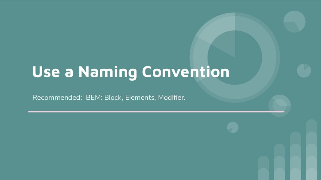 Use a Naming Convention Recommended: BEM: Block...