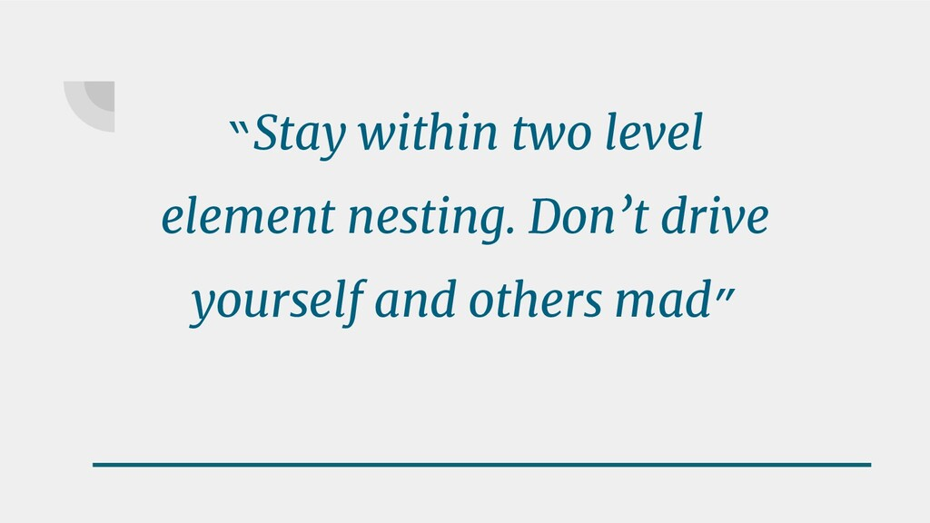 """""""Stay within two level element nesting. Don't d..."""