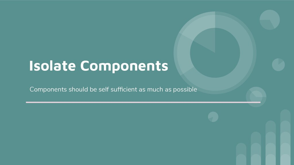 Isolate Components Components should be self su...