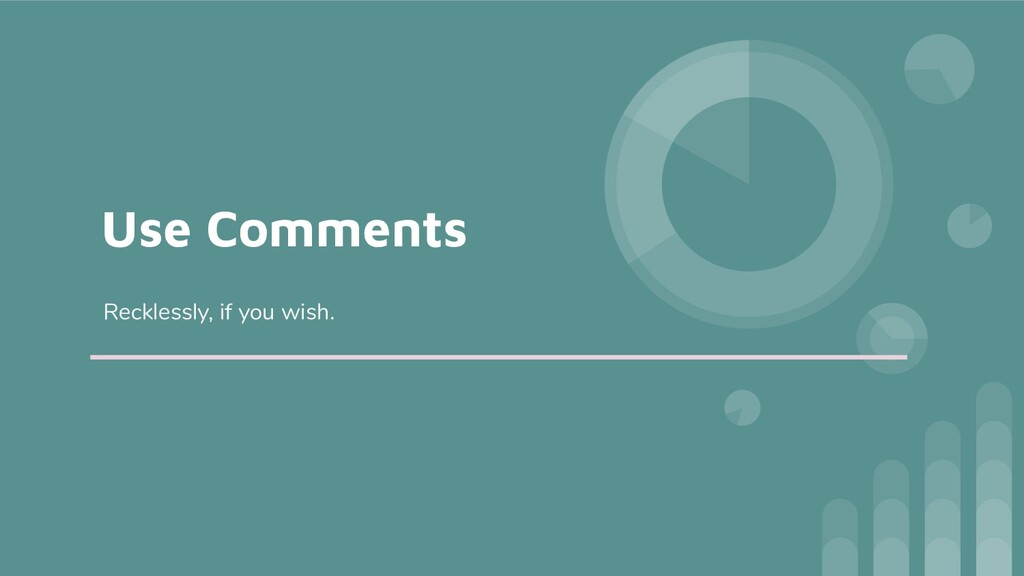 Use Comments Recklessly, if you wish.