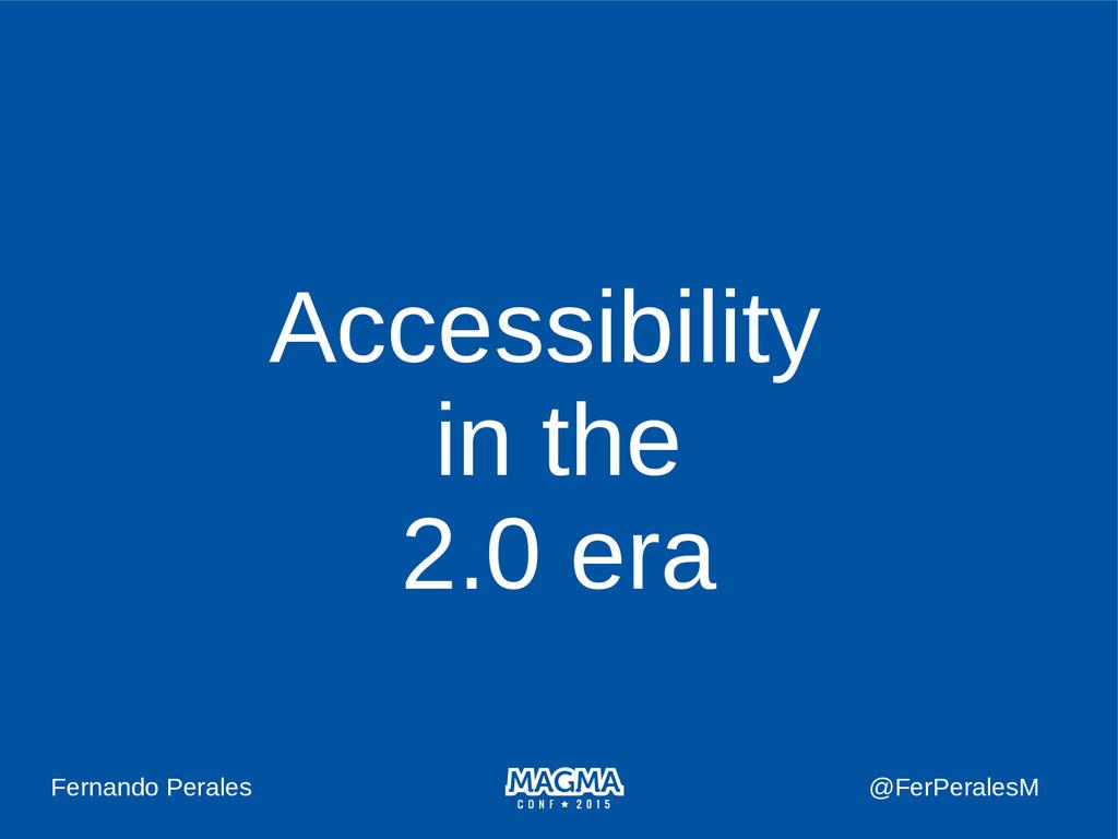 Accessibility in the 2.0 era Fernando Perales @...