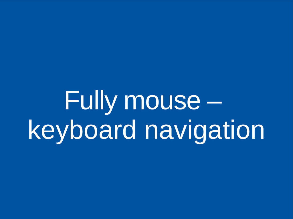 Fully mouse – keyboard navigation