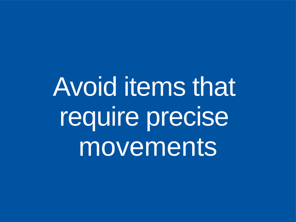 Avoid items that require precise movements