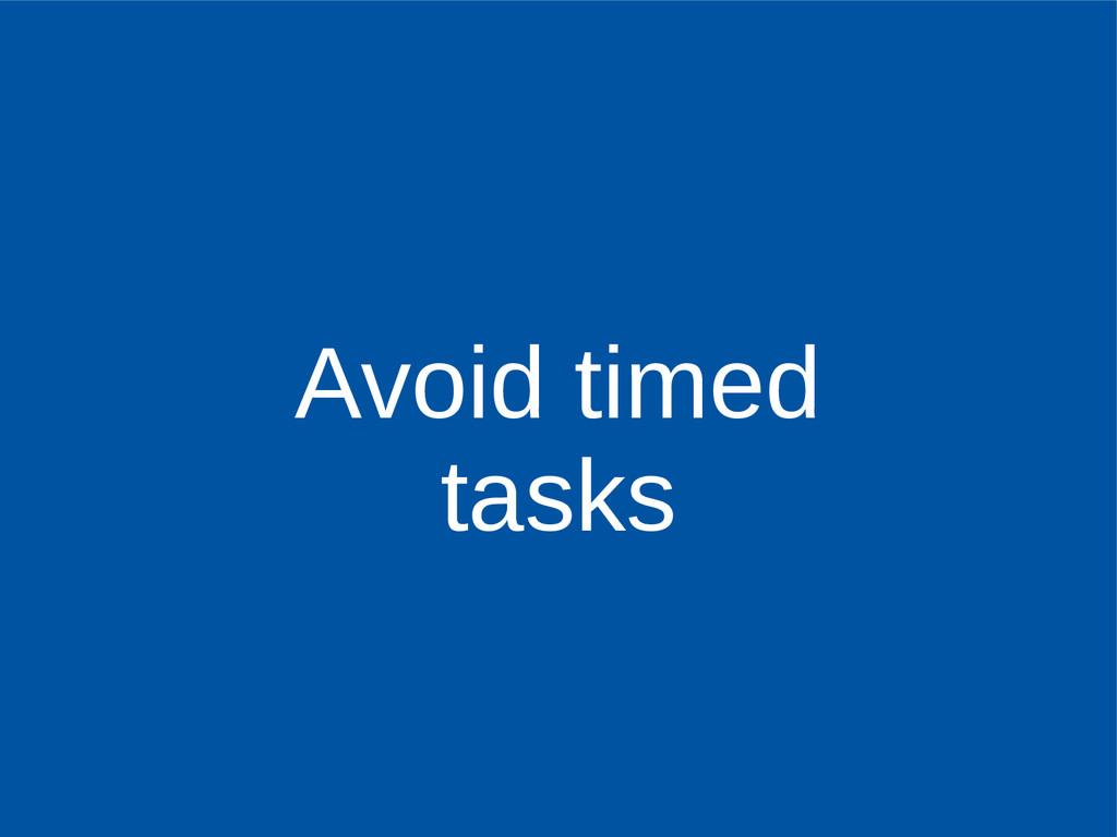 Avoid timed tasks