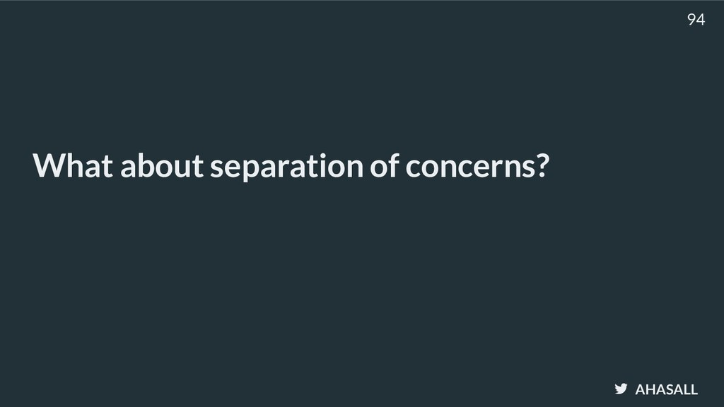 AHASALL What about separation of concerns? 94