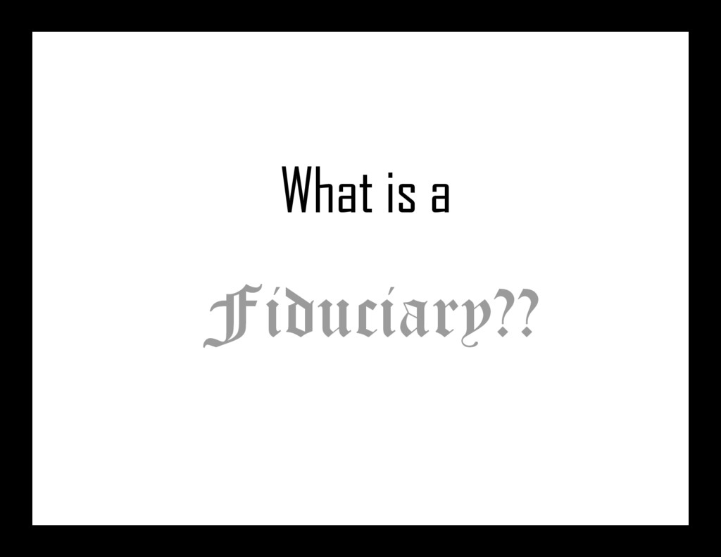 What is a Fiduciary??
