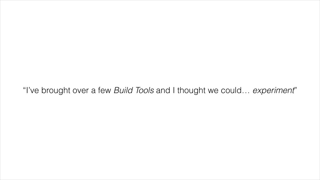 """""""I've brought over a few Build Tools and I thou..."""