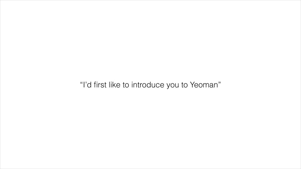 """""""I'd first like to introduce you to Yeoman"""""""