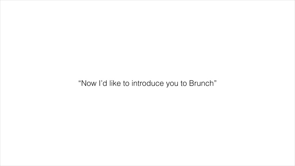 """""""Now I'd like to introduce you to Brunch"""""""