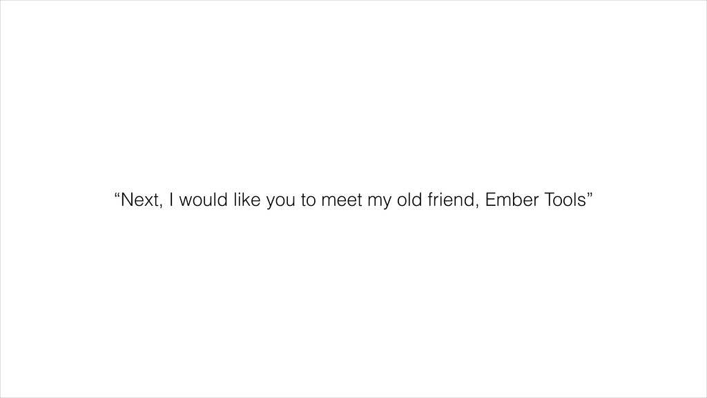 """""""Next, I would like you to meet my old friend, ..."""