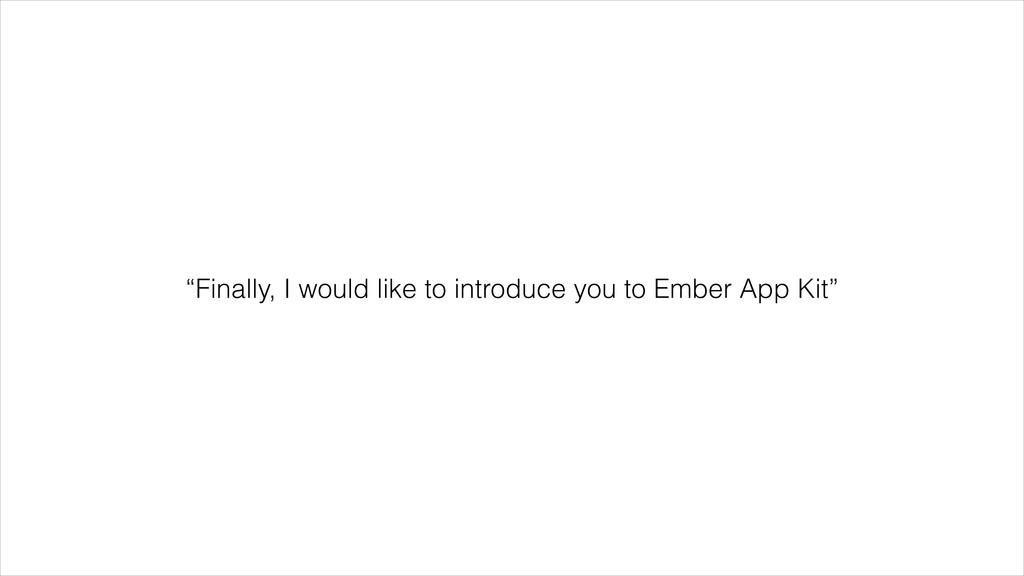 """Finally, I would like to introduce you to Embe..."