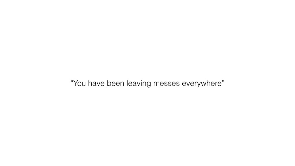 """""""You have been leaving messes everywhere"""""""