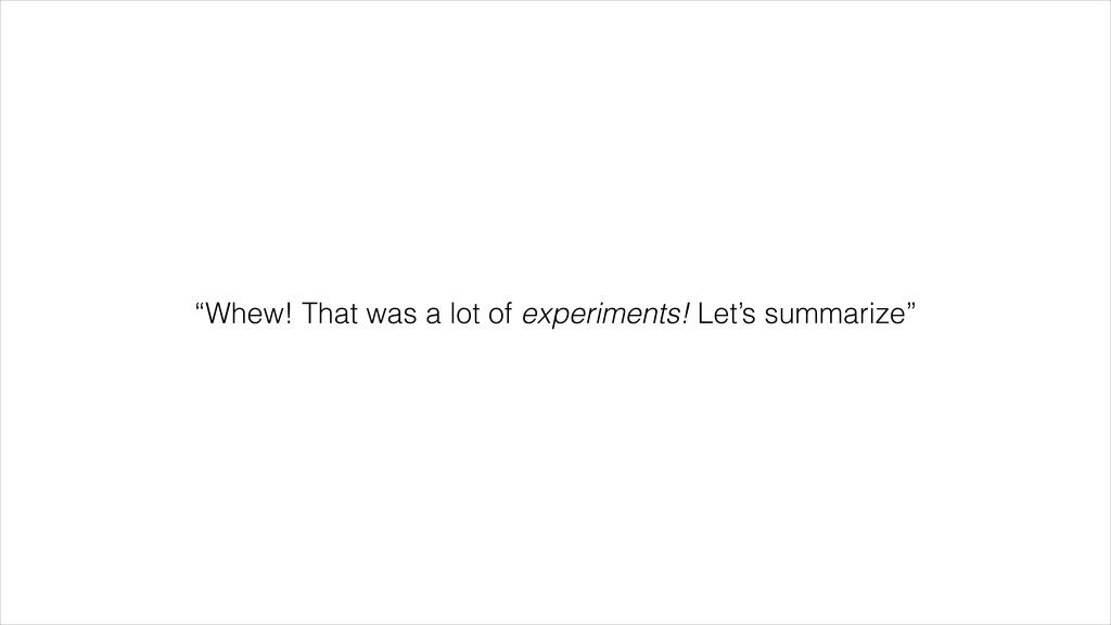 """""""Whew! That was a lot of experiments! Let's sum..."""