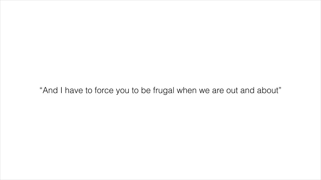 """""""And I have to force you to be frugal when we a..."""