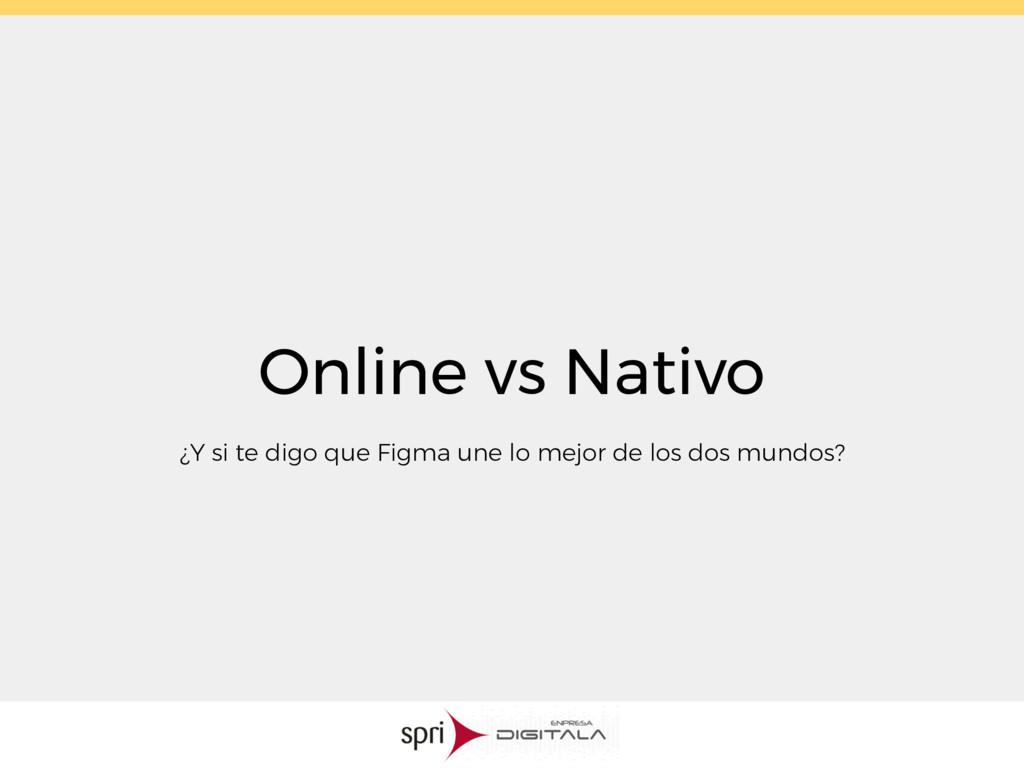 Online vs Nativo ¿Y si te digo que Figma une lo...