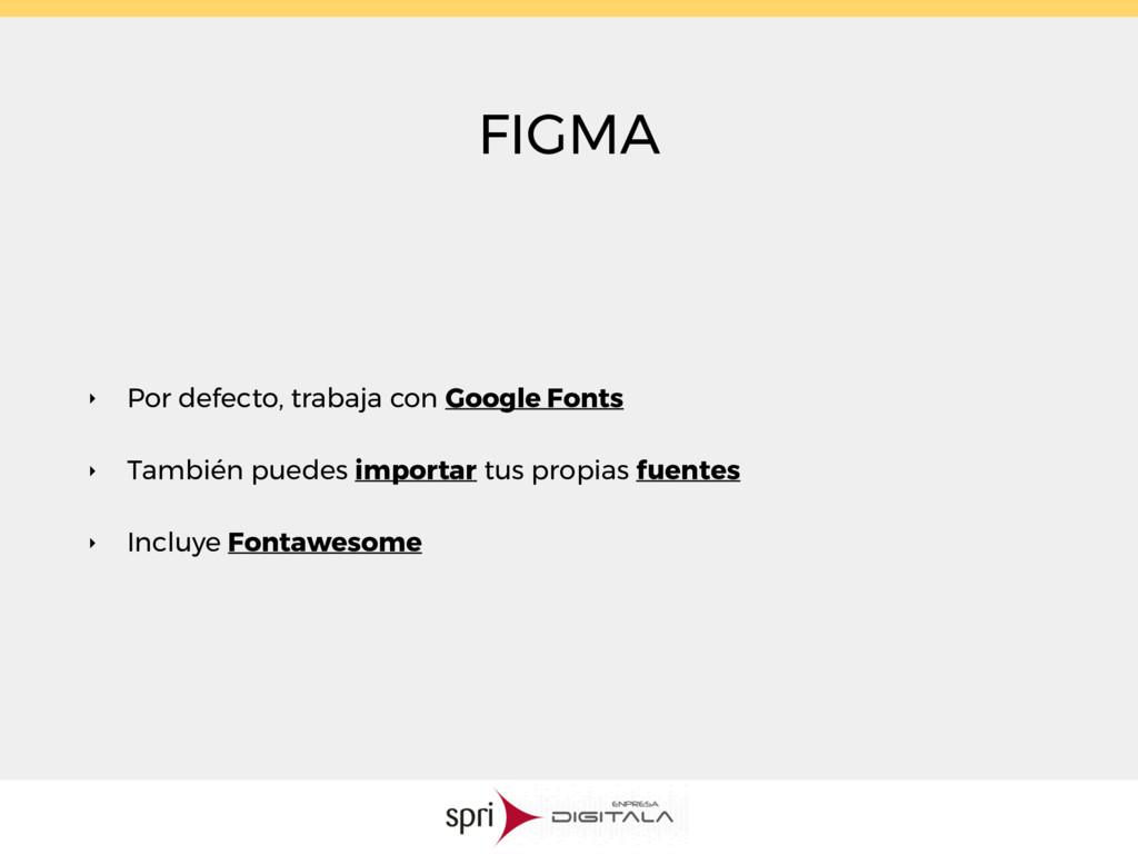 FIGMA ‣ Por defecto, trabaja con Google Fonts ‣...