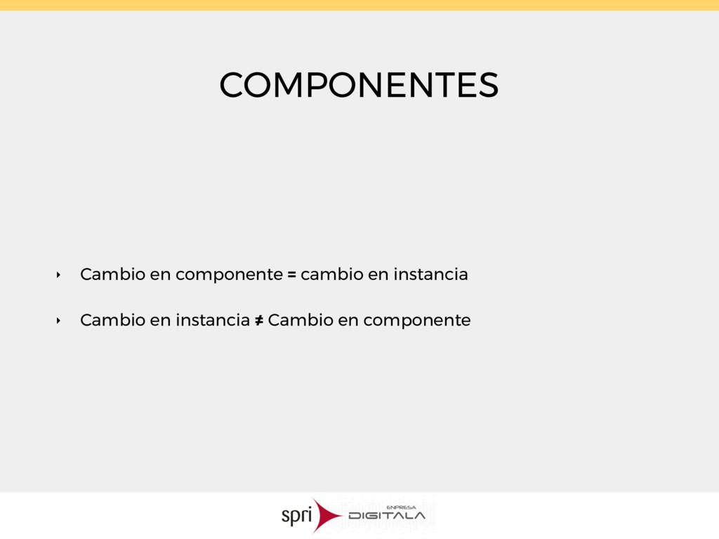 COMPONENTES ‣ Cambio en componente = cambio en ...