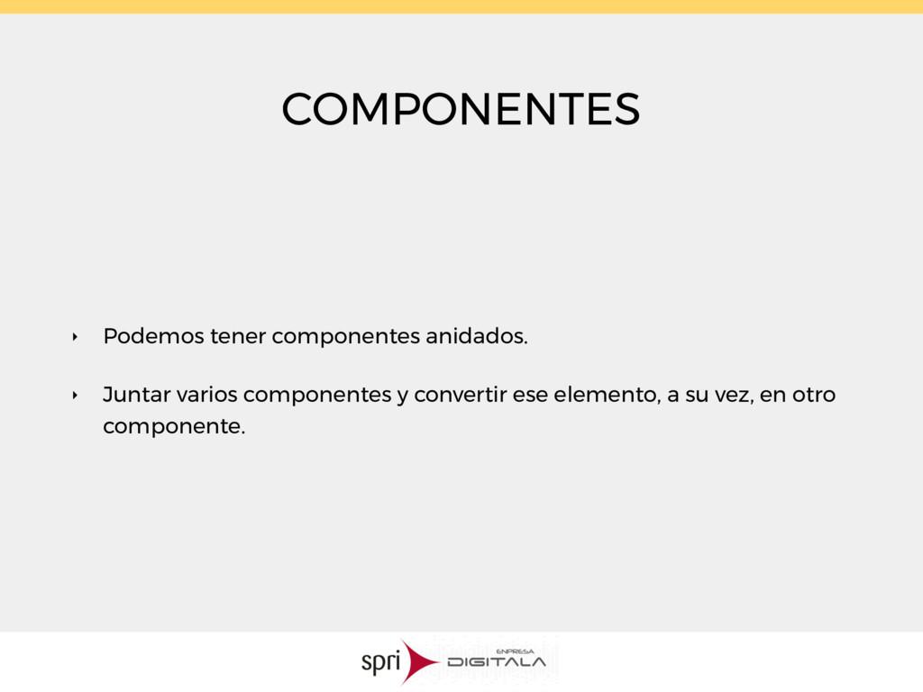 COMPONENTES ‣ Podemos tener componentes anidado...
