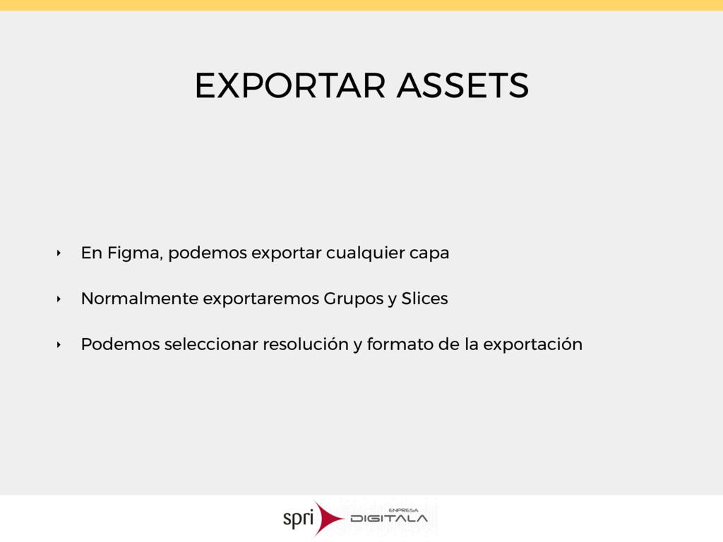 EXPORTAR ASSETS ‣ En Figma, podemos exportar cu...